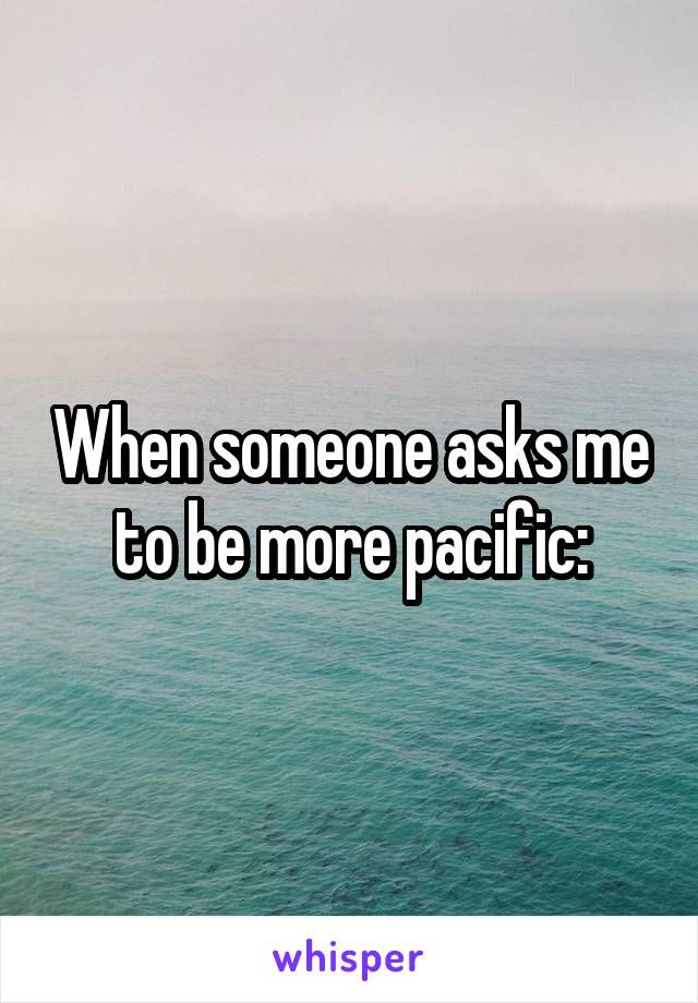 When someone asks me to be more pacific: