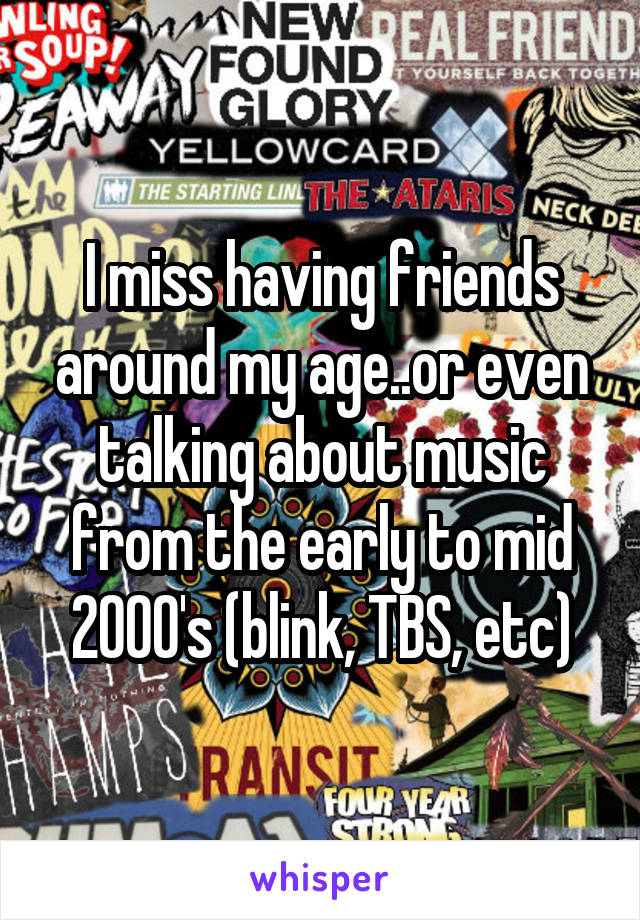 I miss having friends around my age..or even talking about music from the early to mid 2000's (blink, TBS, etc)