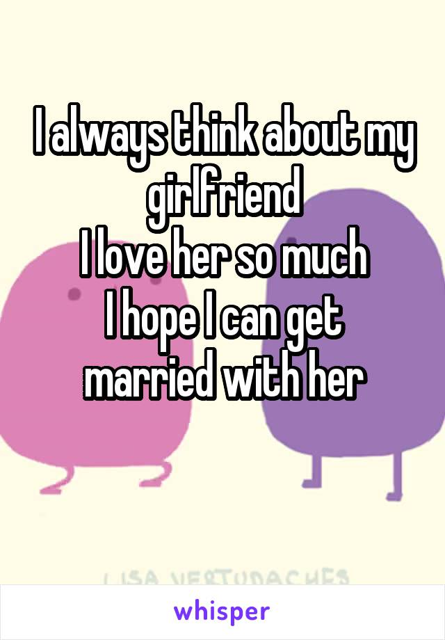 I always think about my girlfriend I love her so much I hope I can get married with her