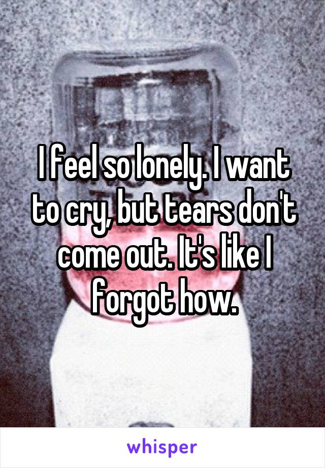 I feel so lonely. I want to cry, but tears don't come out. It's like I forgot how.