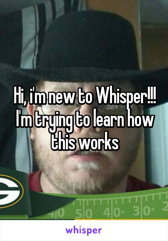 Hi, i'm new to Whisper!!! I'm trying to learn how this works