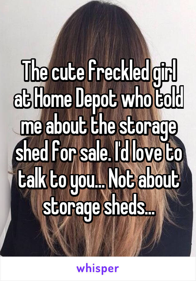 The cute freckled girl at Home Depot who told me about the storage shed for sale. I'd love to talk to you... Not about storage sheds...
