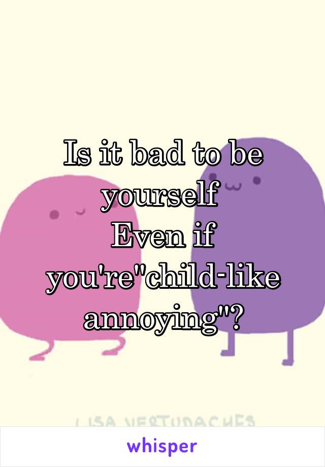 """Is it bad to be yourself  Even if you're""""child-like annoying""""?"""