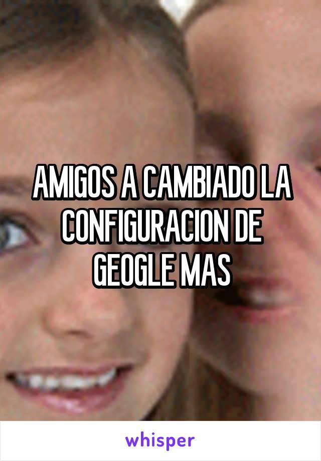 AMIGOS A CAMBIADO LA CONFIGURACION DE GEOGLE MAS