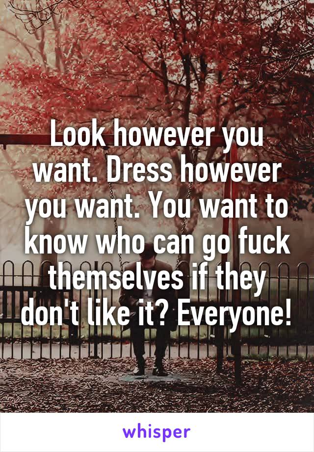 Look however you want. Dress however you want. You want to know who can go fuck themselves if they don't like it? Everyone!