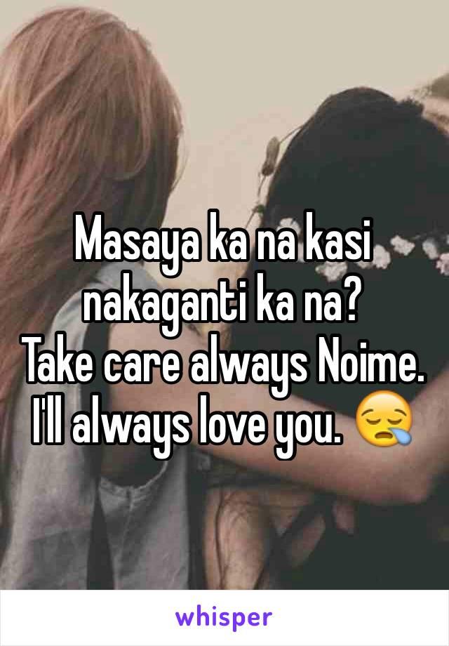 Masaya ka na kasi nakaganti ka na? Take care always Noime. I'll always love you. 😪