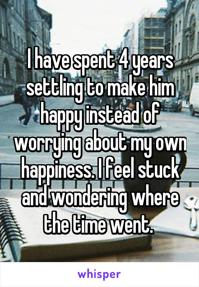 I have spent 4 years settling to make him happy instead of worrying about my own happiness. I feel stuck and wondering where the time went.