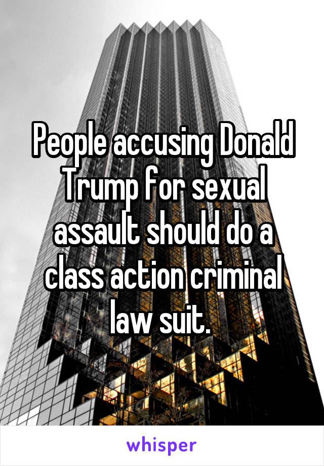 People accusing Donald Trump for sexual assault should do a class action criminal law suit.
