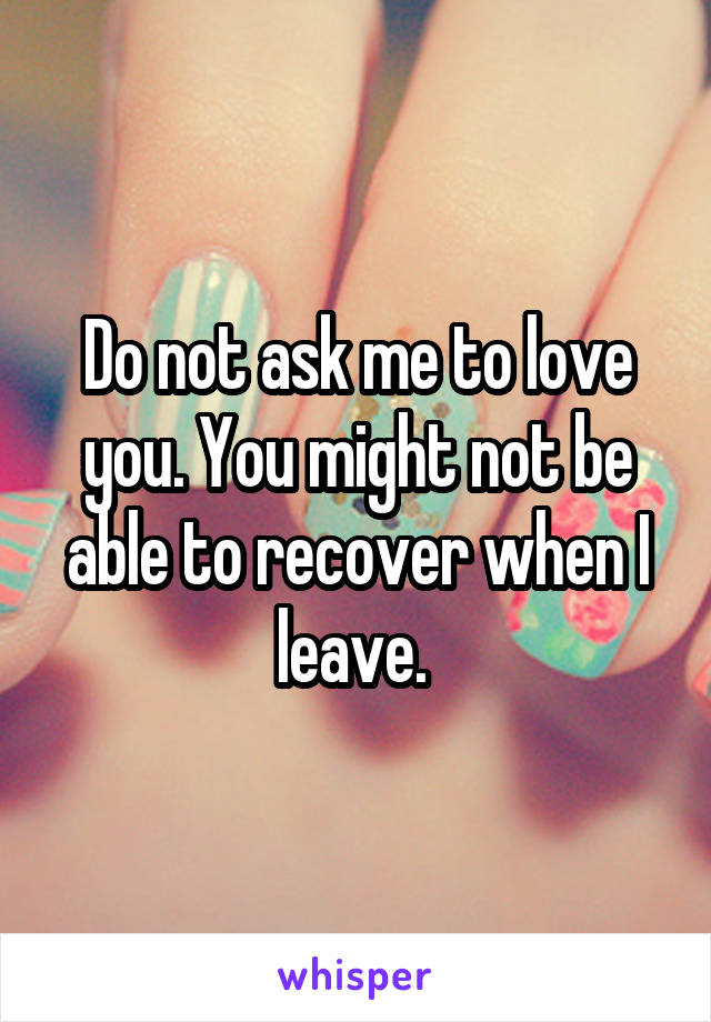 Do not ask me to love you. You might not be able to recover when I leave.
