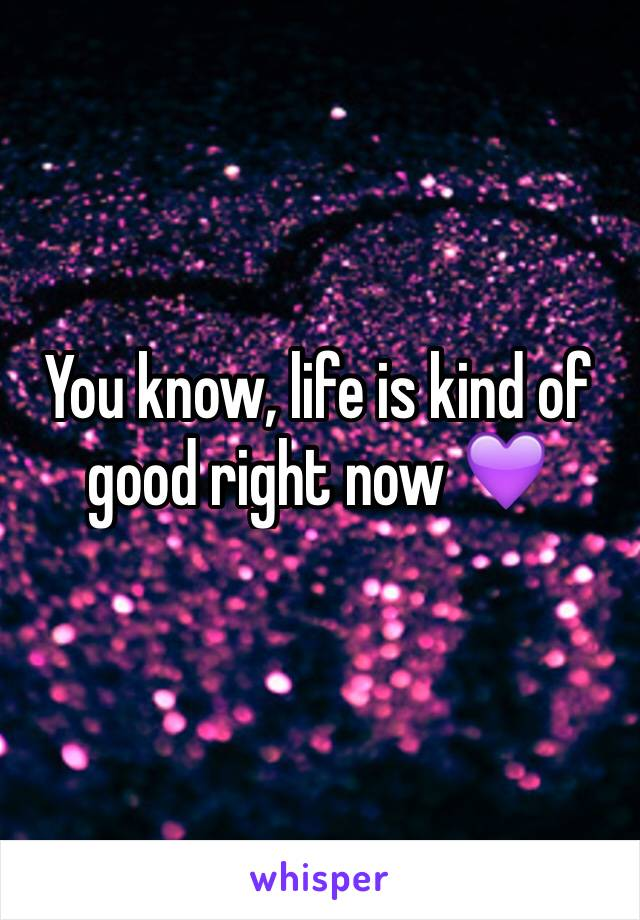 You know, life is kind of good right now 💜