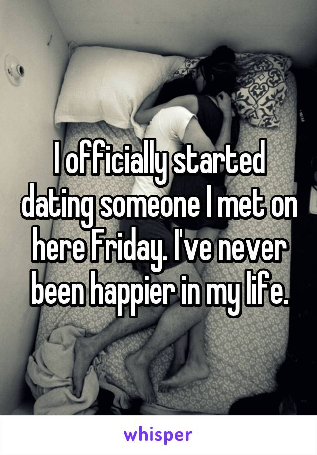 I officially started dating someone I met on here Friday. I've never been happier in my life.