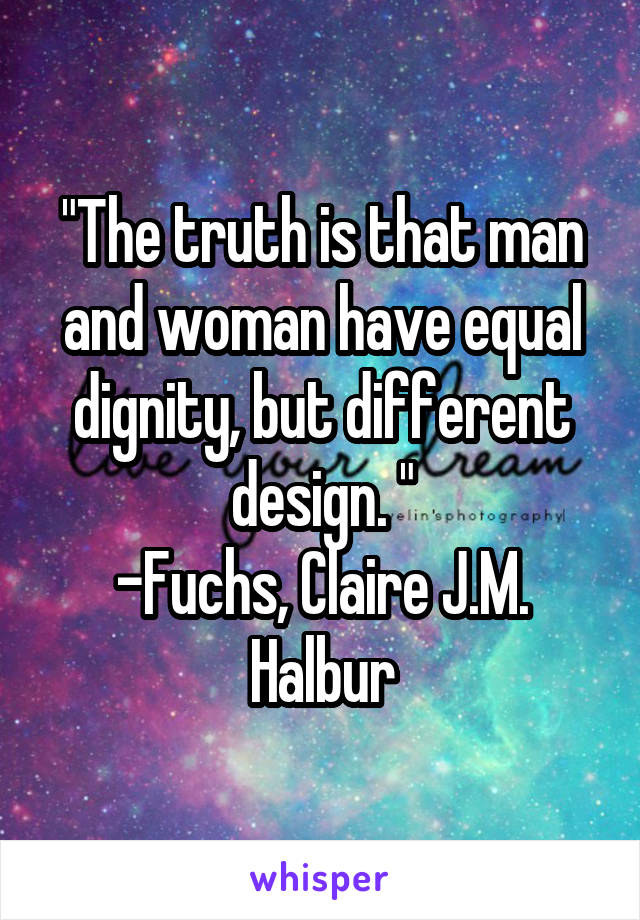 """""""The truth is that man and woman have equal dignity, but different design. """" -Fuchs, Claire J.M. Halbur"""