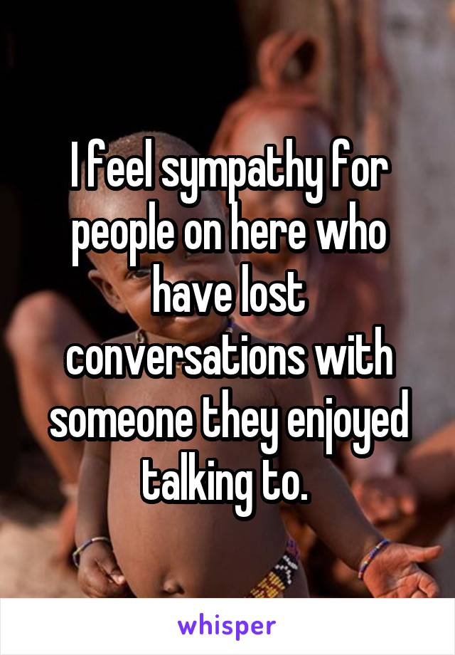 I feel sympathy for people on here who have lost conversations with someone they enjoyed talking to.