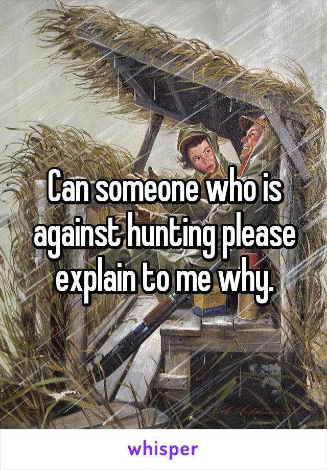 Can someone who is against hunting please explain to me why.