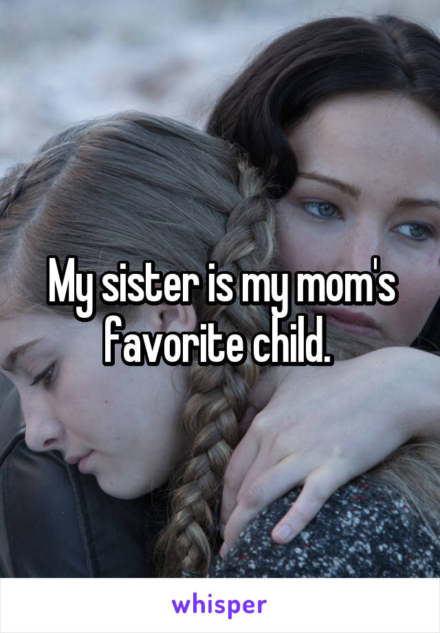 My sister is my mom's favorite child.