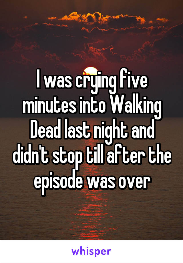 I was crying five minutes into Walking Dead last night and didn't stop till after the episode was over