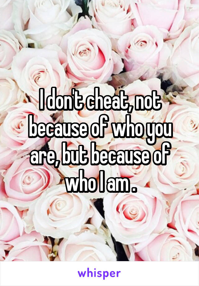 I don't cheat, not because of who you are, but because of who I am .