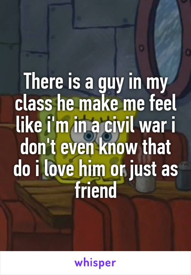 There is a guy in my class he make me feel like i'm in a civil war i don't even know that do i love him or just as friend