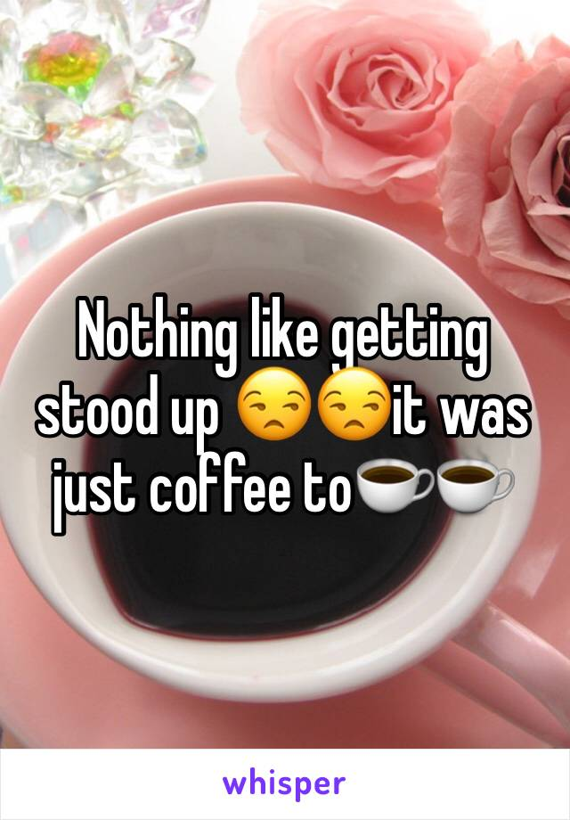 Nothing like getting stood up 😒😒it was just coffee to☕️☕️