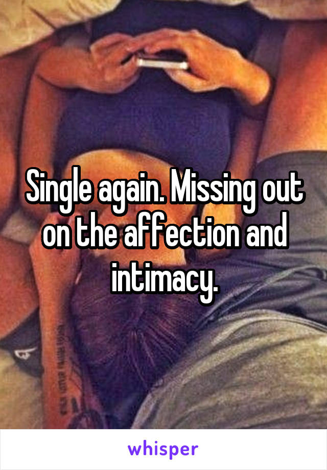 Single again. Missing out on the affection and intimacy.