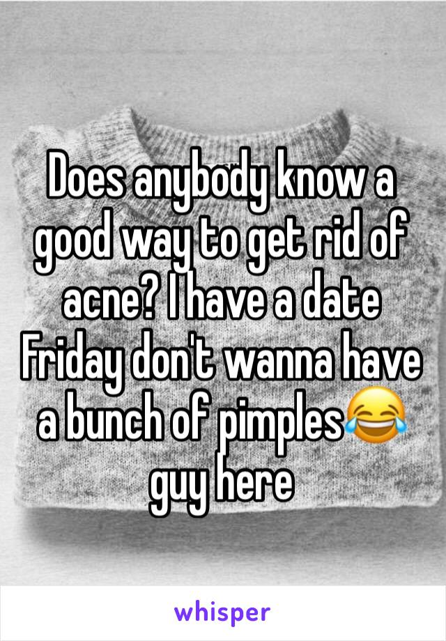 Does anybody know a good way to get rid of acne? I have a date Friday don't wanna have a bunch of pimples😂 guy here
