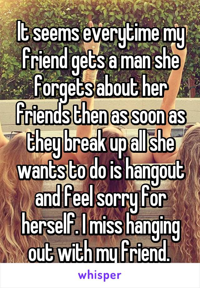 It seems everytime my friend gets a man she forgets about her friends then as soon as they break up all she wants to do is hangout and feel sorry for herself. I miss hanging out with my friend.