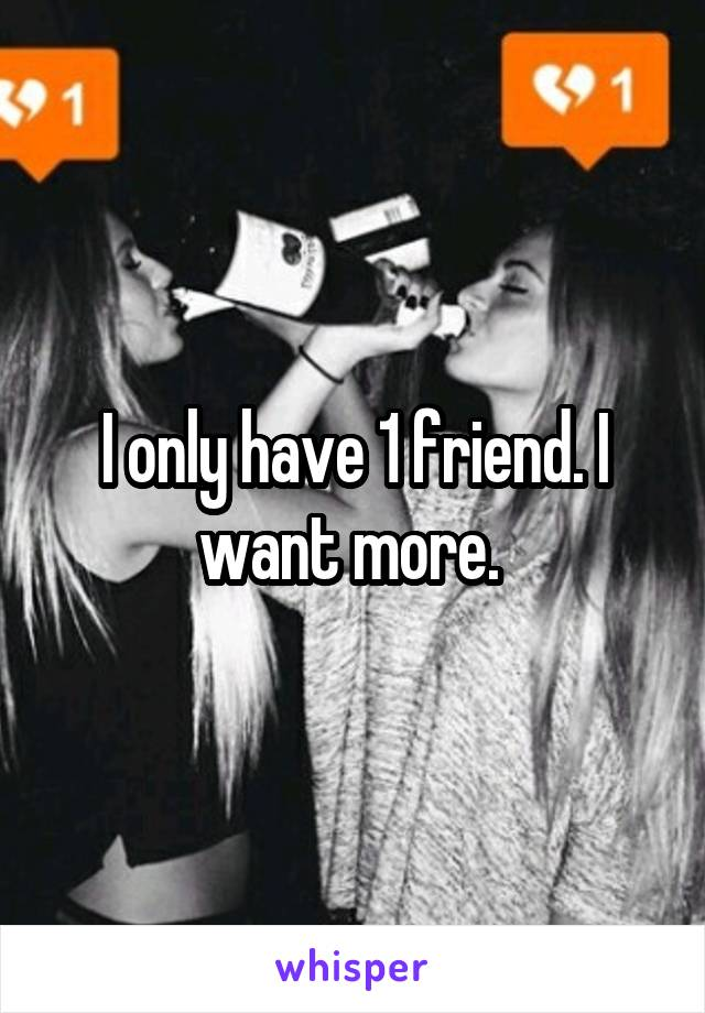 I only have 1 friend. I want more.