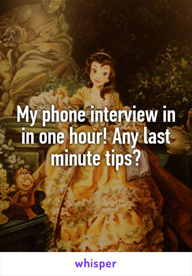 My phone interview in in one hour! Any last minute tips?