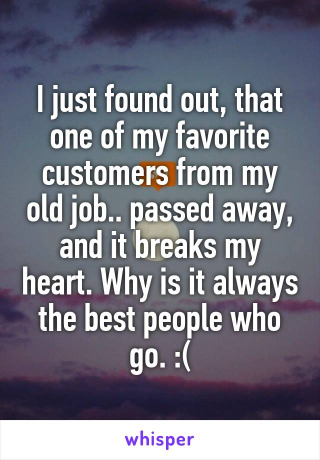 I just found out, that one of my favorite customers from my old job.. passed away, and it breaks my heart. Why is it always the best people who go. :(