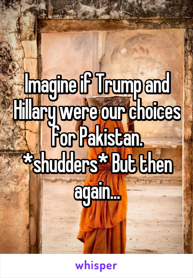 Imagine if Trump and Hillary were our choices for Pakistan. *shudders* But then again...