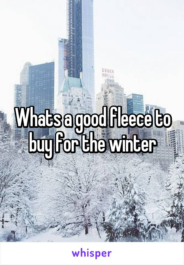 Whats a good fleece to buy for the winter