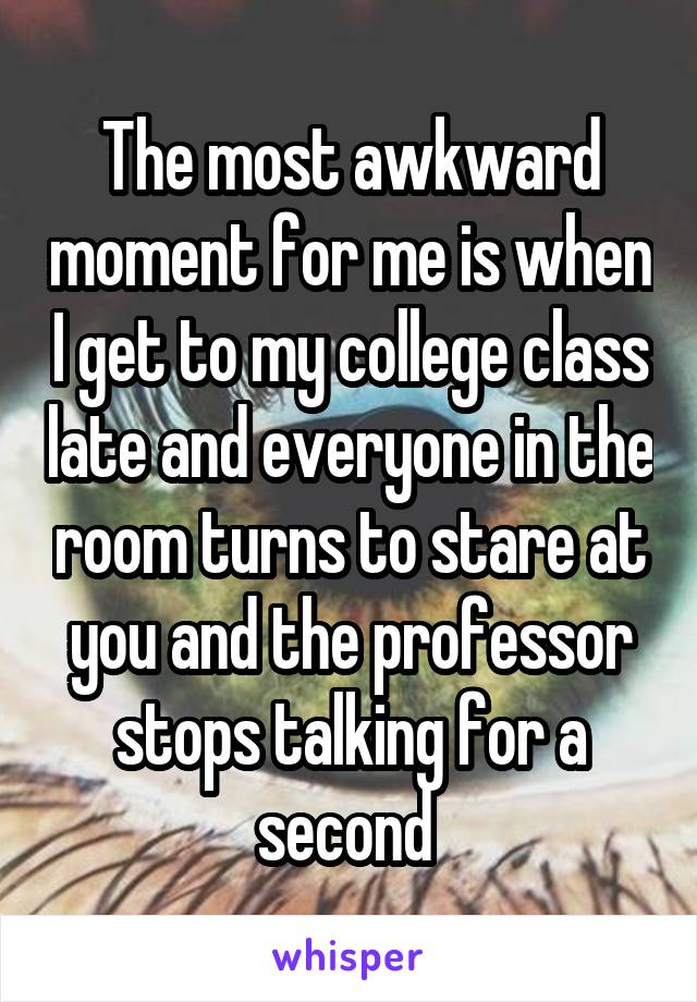 The most awkward moment for me is when I get to my college class late and everyone in the room turns to stare at you and the professor stops talking for a second