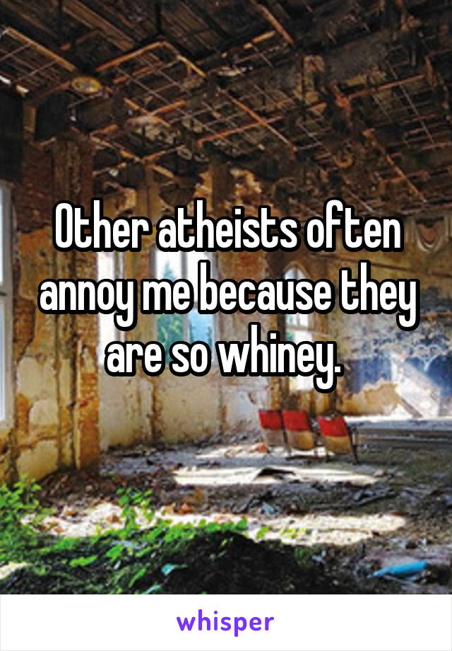 Other atheists often annoy me because they are so whiney.