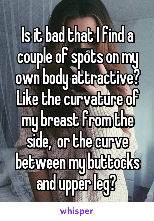 Is it bad that I find a couple of spots on my own body attractive? Like the curvature of my breast from the side,  or the curve between my buttocks and upper leg?