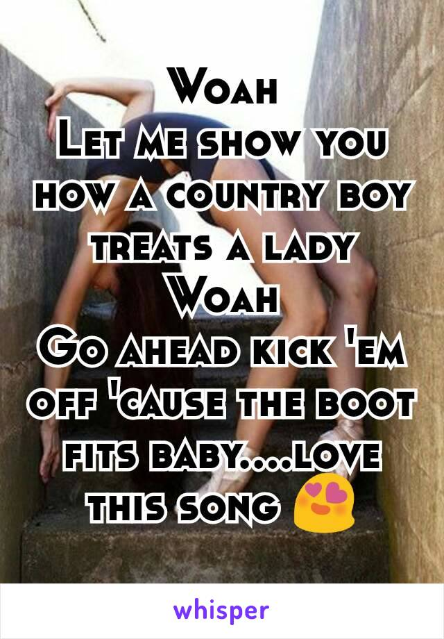 Woah Let me show you how a country boy treats a lady Woah Go ahead kick 'em off 'cause the boot fits baby....love this song 😍