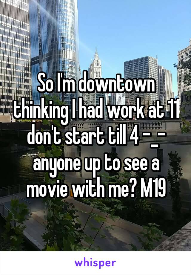 So I'm downtown thinking I had work at 11 don't start till 4 -_- anyone up to see a movie with me? M19