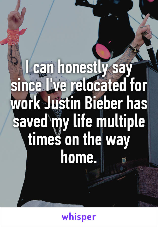 I can honestly say since I've relocated for work Justin Bieber has saved my life multiple times on the way home.