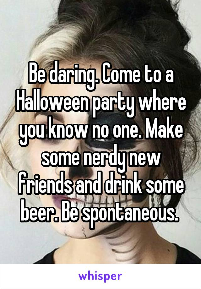Be daring. Come to a Halloween party where you know no one. Make some nerdy new friends and drink some beer. Be spontaneous.