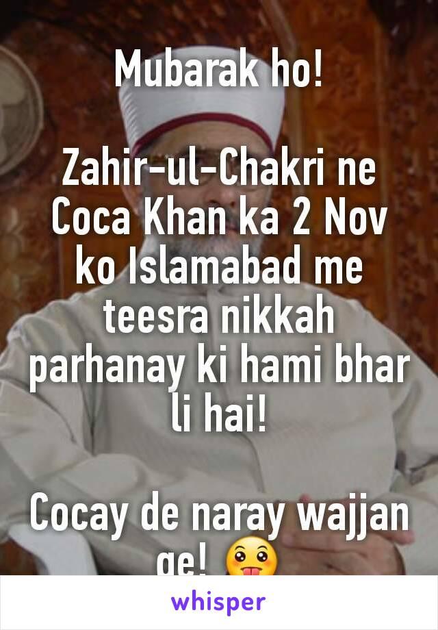Mubarak ho!  Zahir-ul-Chakri ne Coca Khan ka 2 Nov ko Islamabad me teesra nikkah parhanay ki hami bhar li hai!  Cocay de naray wajjan ge! 😛
