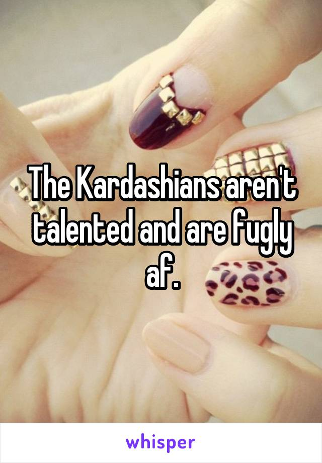 The Kardashians aren't talented and are fugly af.