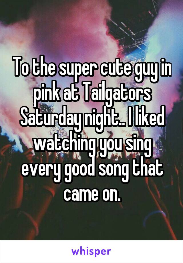 To the super cute guy in pink at Tailgators Saturday night.. I liked watching you sing every good song that came on.