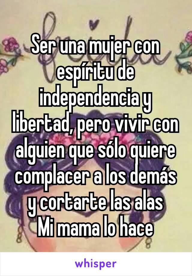 Ser una mujer con espíritu de independencia y libertad, pero vivir con alguien que sólo quiere complacer a los demás y cortarte las alas Mi mama lo hace