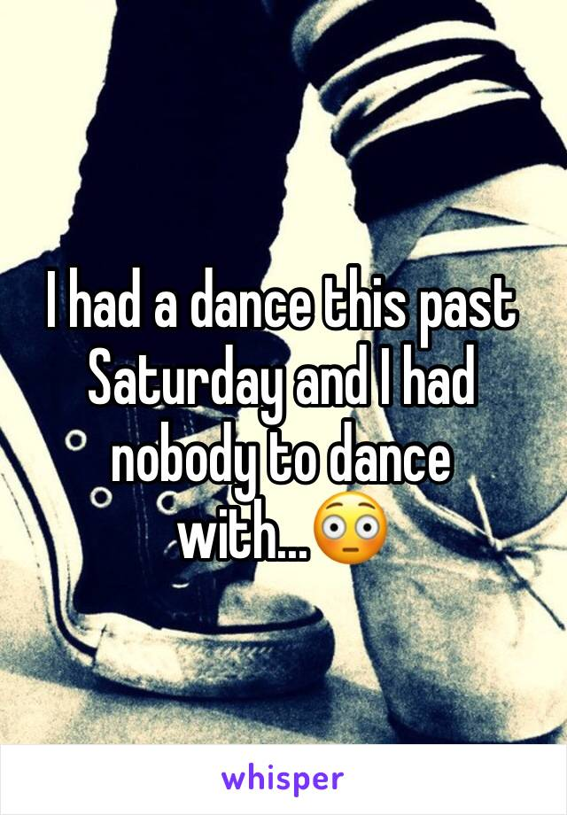 I had a dance this past Saturday and I had nobody to dance with...😳