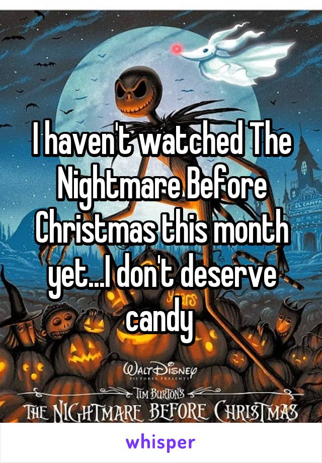I haven't watched The Nightmare Before Christmas this month yet...I don't deserve candy