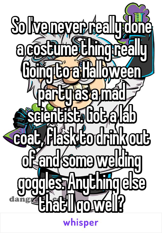 So I've never really done a costume thing really Going to a Halloween party as a mad scientist. Got a lab coat, flask to drink out of and some welding goggles. Anything else that'll go well?