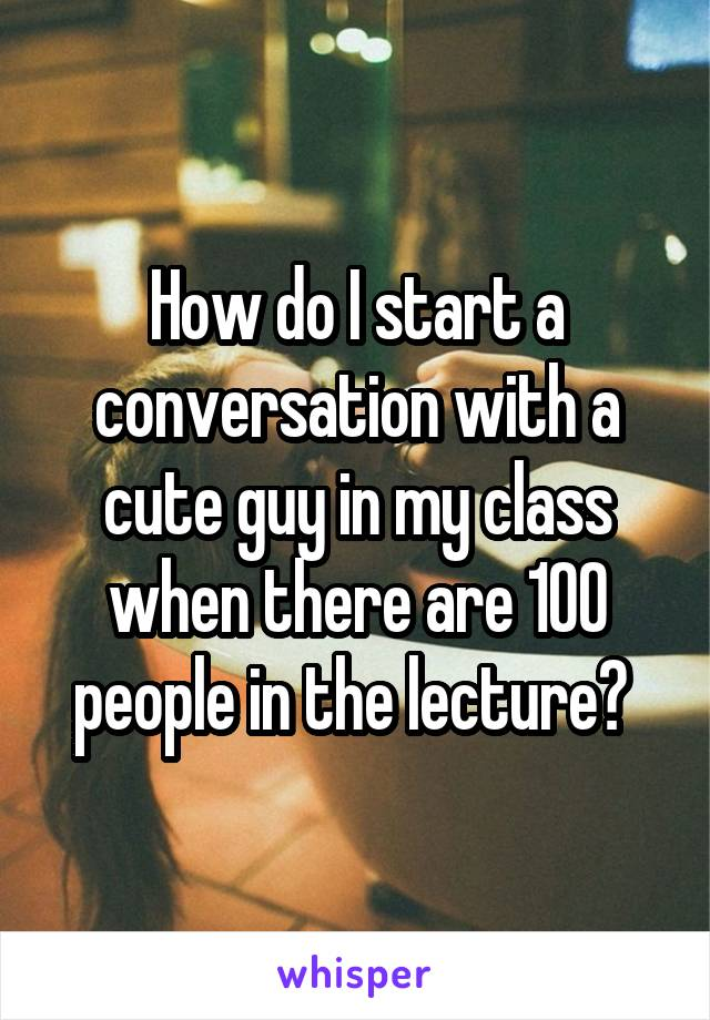 How do I start a conversation with a cute guy in my class when there are 100 people in the lecture?