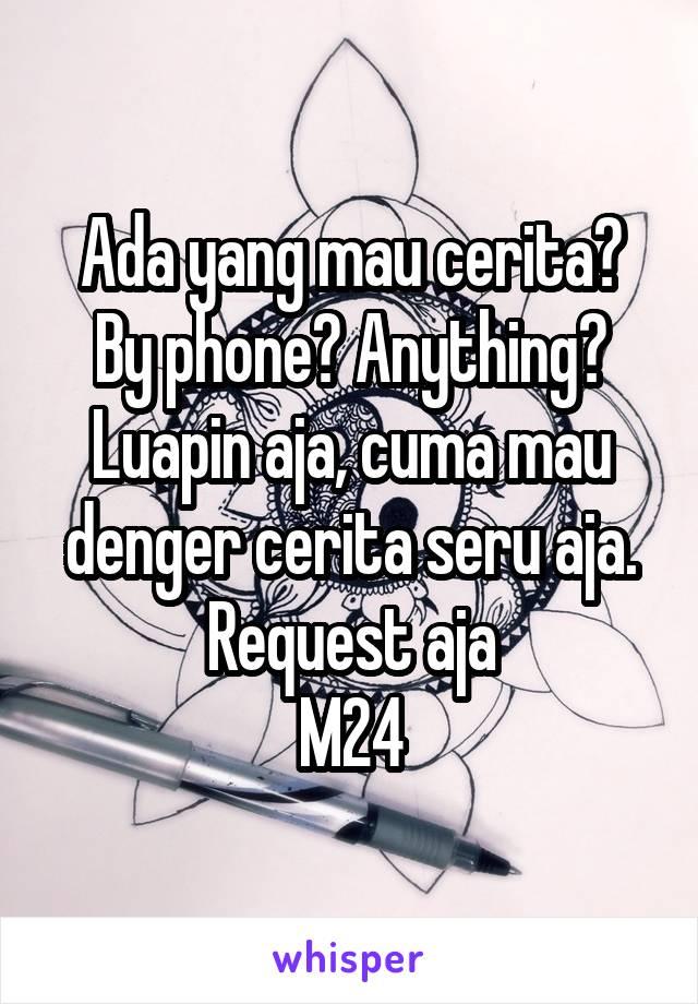 Ada yang mau cerita? By phone? Anything? Luapin aja, cuma mau denger cerita seru aja. Request aja M24