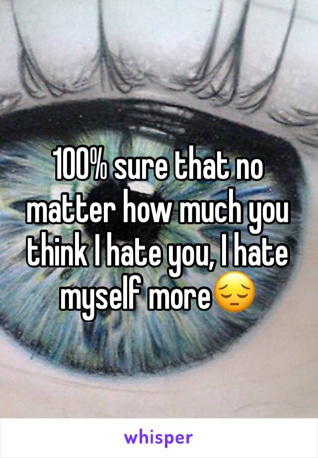 100% sure that no matter how much you think I hate you, I hate myself more😔
