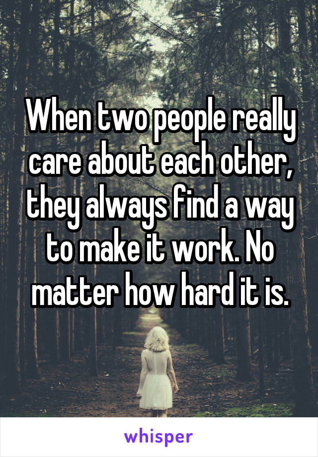 When two people really care about each other, they always find a way to make it work. No matter how hard it is.