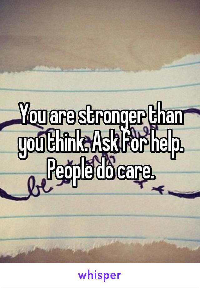 You are stronger than you think. Ask for help. People do care.